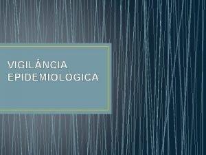 VIGIL NCIA EPIDEMIOLGICA VIGIL NCIA EPIDEMIOLGICA Representa um