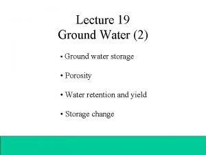 Lecture 19 Ground Water 2 Ground water storage