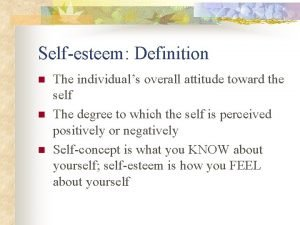 Selfesteem Definition n The individuals overall attitude toward