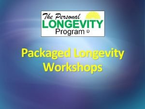 Packaged Longevity Workshops Tonights Agenda Potential Longevity Clients