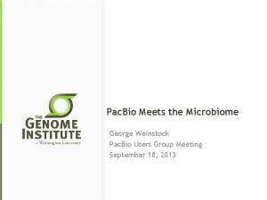 Pac Bio Meets the Microbiome George Weinstock Pac