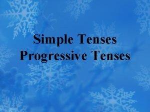 Simple Tenses Progressive Tenses Tense a verb form
