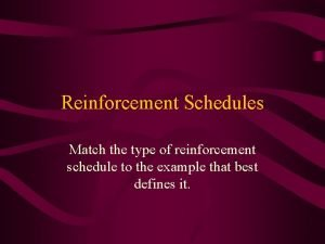 Reinforcement Schedules Match the type of reinforcement schedule