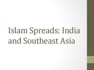 Islam Spreads India and Southeast Asia Islam in