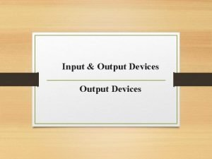 Input Output Devices Output Devices Following are some
