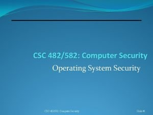 CSC 482582 Computer Security Operating System Security CSC