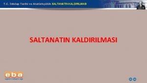 T C nklap Tarihi ve Atatrklk SALTANATIN KALDIRILMASI