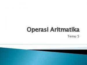Operasi Aritmatika Temu 5 Operasi Aritmatika Operasi Penjumlahan