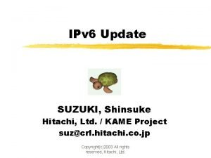 IPv 6 Update SUZUKI Shinsuke Hitachi Ltd KAME