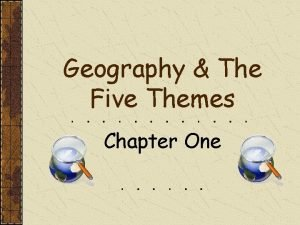 Geography The Five Themes Chapter One GEOGRAPHY The