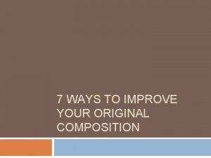 7 WAYS TO IMPROVE YOUR ORIGINAL COMPOSITION 1
