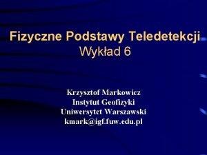 Fizyczne Podstawy Teledetekcji Wykad 6 Krzysztof Markowicz Instytut
