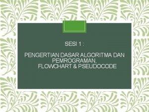 SESI 1 PENGERTIAN DASAR ALGORITMA DAN PEMROGRAMAN FLOWCHART