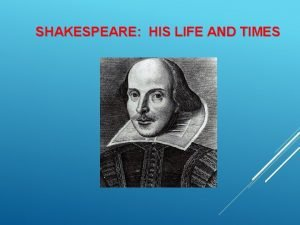 SHAKESPEARE HIS LIFE AND TIMES EARLY LIFE Born