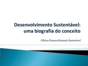 Desenvolvimento Sustentvel uma biografia do conceito Oficina Desenvolvimento