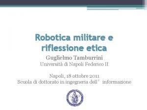 Robotica militare e riflessione etica Guglielmo Tamburrini Universit