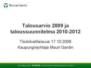 Talousarvio 2009 ja taloussuunnitelma 2010 2012 Tiedotustilaisuus 17