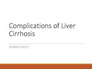 Complications of Liver Cirrhosis AYMAN ABDO Objectives 1