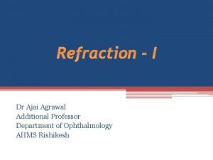 Refraction I Dr Ajai Agrawal Additional Professor Department