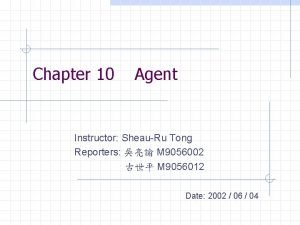 Chapter 10 Agent Instructor SheauRu Tong Reporters M