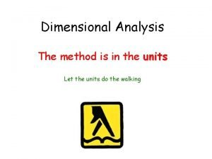 Dimensional Analysis The method is in the units