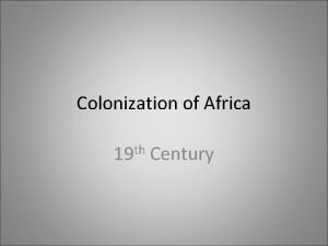 Colonization of Africa 19 th Century Colonialism Colonialism