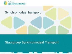 Synchromodaal transport Stuurgroep Synchromodaal Transport Waarom synchromodaal transport