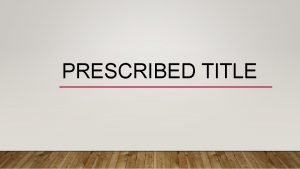 PRESCRIBED TITLE WHAT IS THE PRESCRIBED TITLE AGAIN