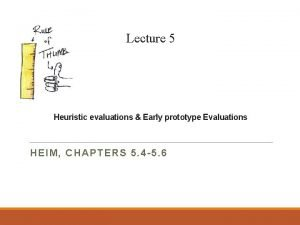 Lecture 5 Heuristic evaluations Early prototype Evaluations HEIM