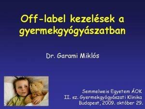 Offlabel kezelsek a gyermekgygyszatban Dr Garami Mikls Semmelweis
