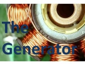 The Generator Electricity Generator Energy The ability to