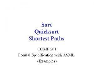 Sort Quicksort Shortest Paths COMP 201 Formal Specification