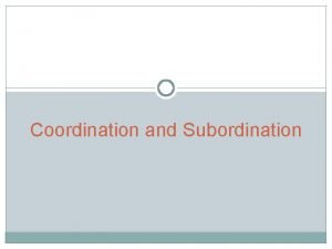 Coordination and Subordination A clause contains both a