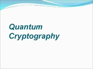 Quantum Cryptography Cryptography Art of writing messages so