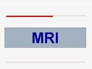 MRI 3 MRI o Magnetic resonance imaging MRI