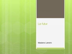 Le futur Madame Lambrix Le futur proche Comment