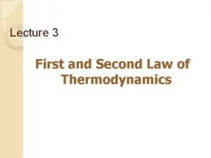 Lecture 3 First and Second Law of Thermodynamics