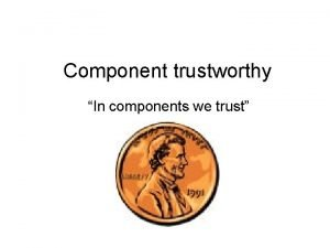 Component trustworthy In components we trust Component trustworthy