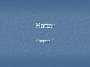 Matter Chapter 2 What is Matter n Matter