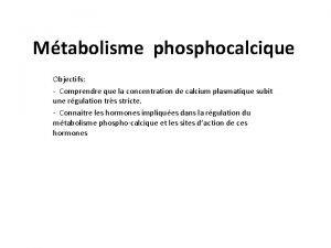 Mtabolisme phosphocalcique Objectifs Comprendre que la concentration de