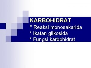 KARBOHIDRAT Reaksi monosakarida Ikatan glikosida Fungsi karbohidrat Monosakarida
