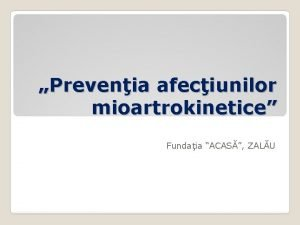 Prevenia afeciunilor mioartrokinetice Fundaia ACAS ZALU Scopul prezentarii