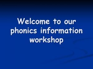 Welcome to our phonics information workshop Why phonics