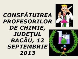 CONSFTUIREA PROFESORILOR DE CHIMIE JUDEUL BACU 12 SEPTEMBRIE