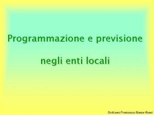 Programmazione e previsione negli enti locali Dott ssa