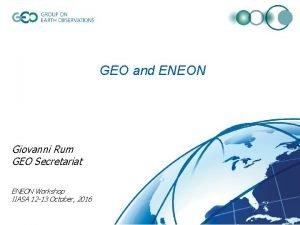 GEO and ENEON Giovanni Rum GEO Secretariat ENEON