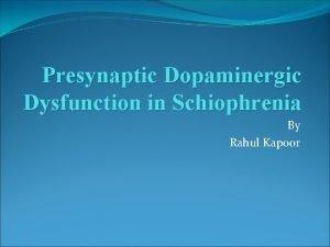 Presynaptic Dopaminergic Dysfunction in Schiophrenia By Rahul Kapoor
