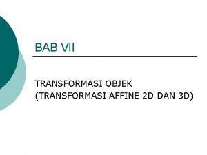 BAB VII TRANSFORMASI OBJEK TRANSFORMASI AFFINE 2 D