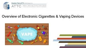 Overview of Electronic Cigarettes Vaping Devices Disclaimer This