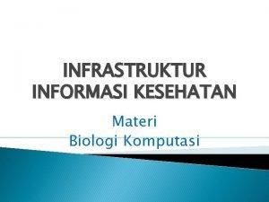 INFRASTRUKTUR INFORMASI KESEHATAN Materi Biologi Komputasi PENGANTAR Infrastruktur